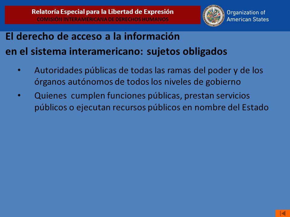 El derecho de acceso a la información en el sistema interamericano: sujetos obligados Autoridades públicas de todas las ramas del poder y de los órgan