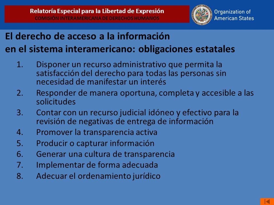 El derecho de acceso a la información en el sistema interamericano: obligaciones estatales 1.Disponer un recurso administrativo que permita la satisfacción del derecho para todas las personas sin necesidad de manifestar un interés 2.Responder de manera oportuna, completa y accesible a las solicitudes 3.Contar con un recurso judicial idóneo y efectivo para la revisión de negativas de entrega de información 4.Promover la transparencia activa 5.Producir o capturar información 6.Generar una cultura de transparencia 7.Implementar de forma adecuada 8.Adecuar el ordenamiento jurídico Relatoría Especial para la Libertad de Expresión COMISIÓN INTERAMERICANA DE DERECHOS HUMANOS