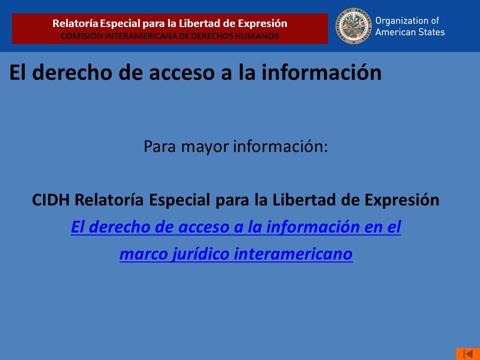 El derecho de acceso a la información Para mayor información: CIDH Relatoría Especial para la Libertad de Expresión El derecho de acceso a la información en el marco jurídico interamericano Relatoría Especial para la Libertad de Expresión COMISIÓN INTERAMERICANA DE DERECHOS HUMANOS