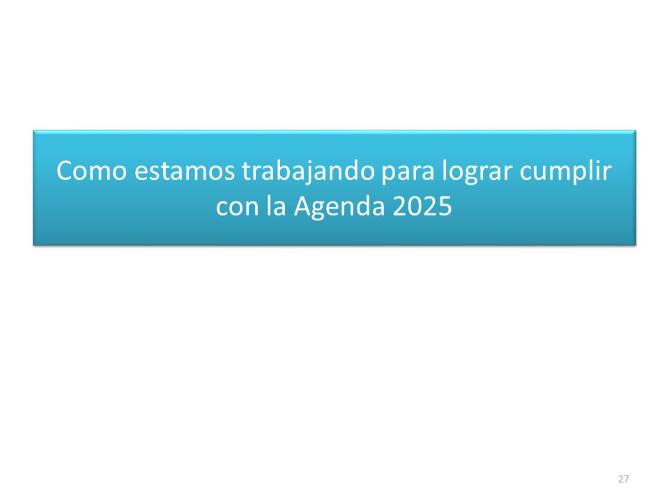 Como estamos trabajando para lograr cumplir con la Agenda 2025 27