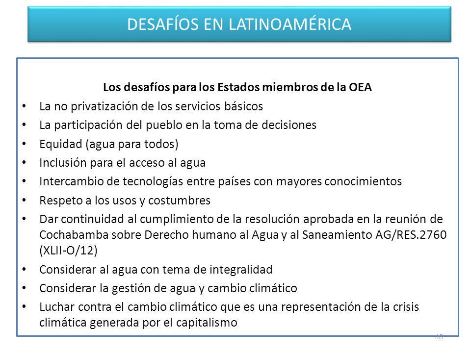 DESAFÍOS EN LATINOAMÉRICA Los desafíos para los Estados miembros de la OEA La no privatización de los servicios básicos La participación del pueblo en la toma de decisiones Equidad (agua para todos) Inclusión para el acceso al agua Intercambio de tecnologías entre países con mayores conocimientos Respeto a los usos y costumbres Dar continuidad al cumplimiento de la resolución aprobada en la reunión de Cochabamba sobre Derecho humano al Agua y al Saneamiento AG/RES.2760 (XLII-O/12) Considerar al agua con tema de integralidad Considerar la gestión de agua y cambio climático Luchar contra el cambio climático que es una representación de la crisis climática generada por el capitalismo 40
