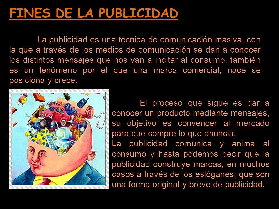 FINES DE LA PUBLICIDAD La publicidad es una técnica de comunicación masiva, con la que a través de los medios de comunicación se dan a conocer los dis