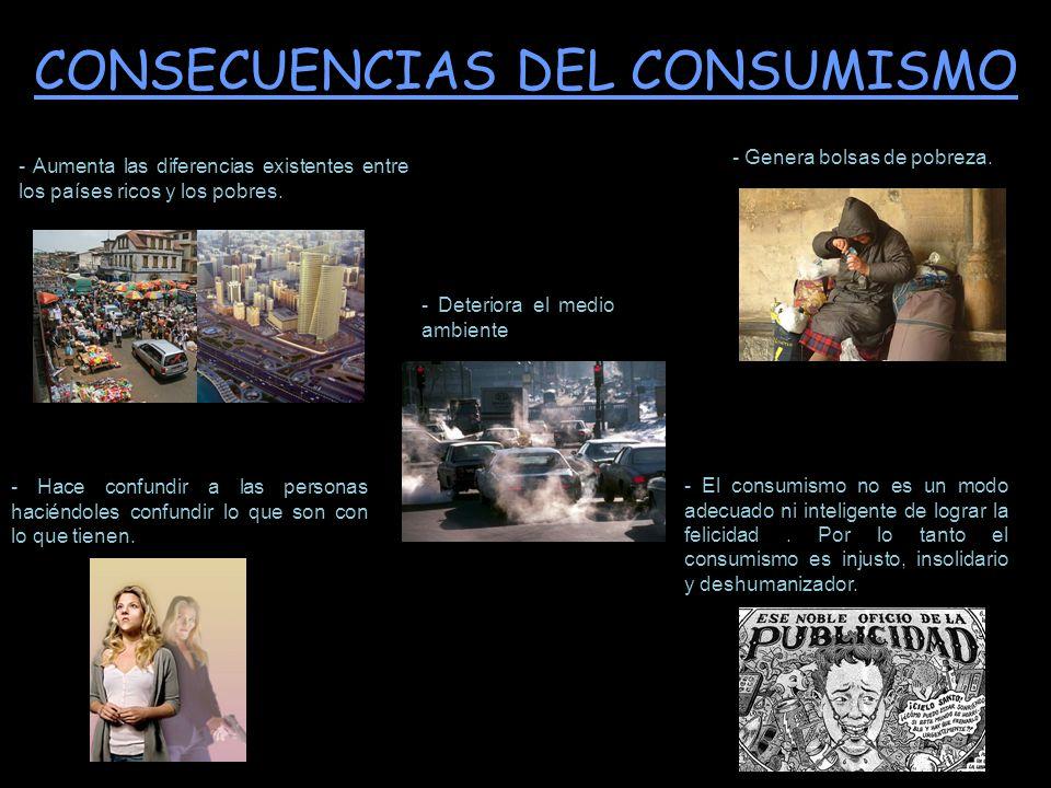 - El consumismo no es un modo adecuado ni inteligente de lograr la felicidad. Por lo tanto el consumismo es injusto, insolidario y deshumanizador. CON