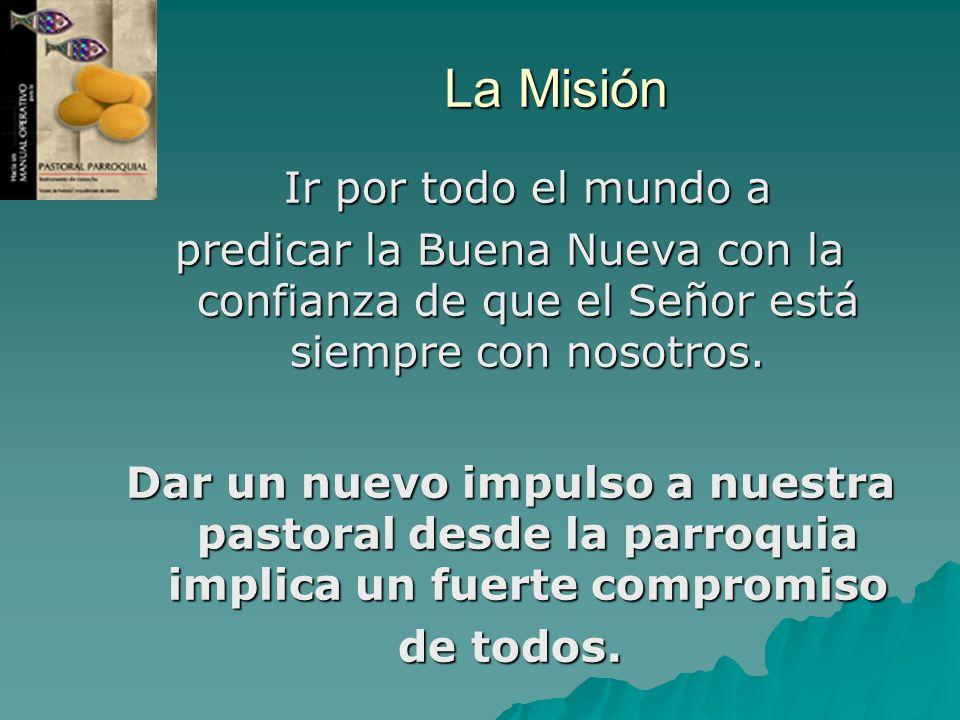 La Misión Ir por todo el mundo a predicar la Buena Nueva con la confianza de que el Señor está siempre con nosotros. Dar un nuevo impulso a nuestra pa