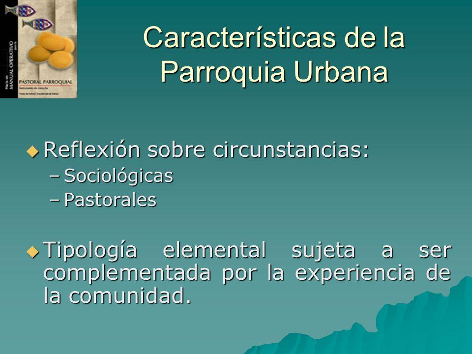 Características de la Parroquia Urbana Reflexión sobre circunstancias: Reflexión sobre circunstancias: –Sociológicas –Pastorales Tipología elemental s