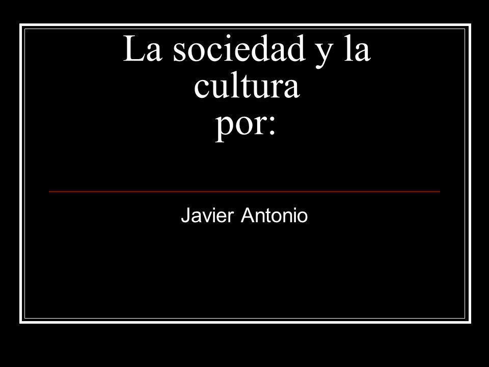La sociedad y la cultura por: Javier Antonio