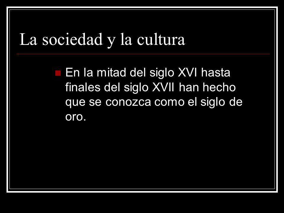 La sociedad y la cultura En la mitad del siglo XVI hasta finales del siglo XVII han hecho que se conozca como el siglo de oro.