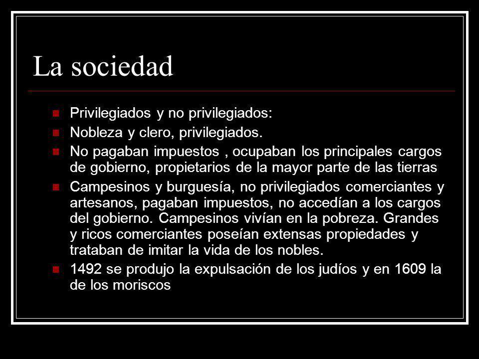 La sociedad Privilegiados y no privilegiados: Nobleza y clero, privilegiados. No pagaban impuestos, ocupaban los principales cargos de gobierno, propi