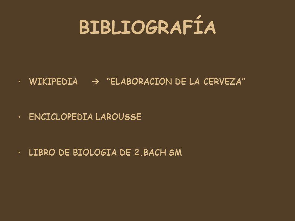 BIBLIOGRAFÍA WIKIPEDIA ELABORACION DE LA CERVEZA ENCICLOPEDIA LAROUSSE LIBRO DE BIOLOGIA DE 2.BACH SM
