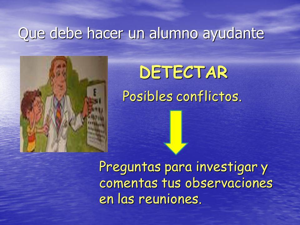 Que debe hacer un alumno ayudante DETECTAR Preguntas para investigar y comentas tus observaciones en las reuniones. Posibles conflictos.