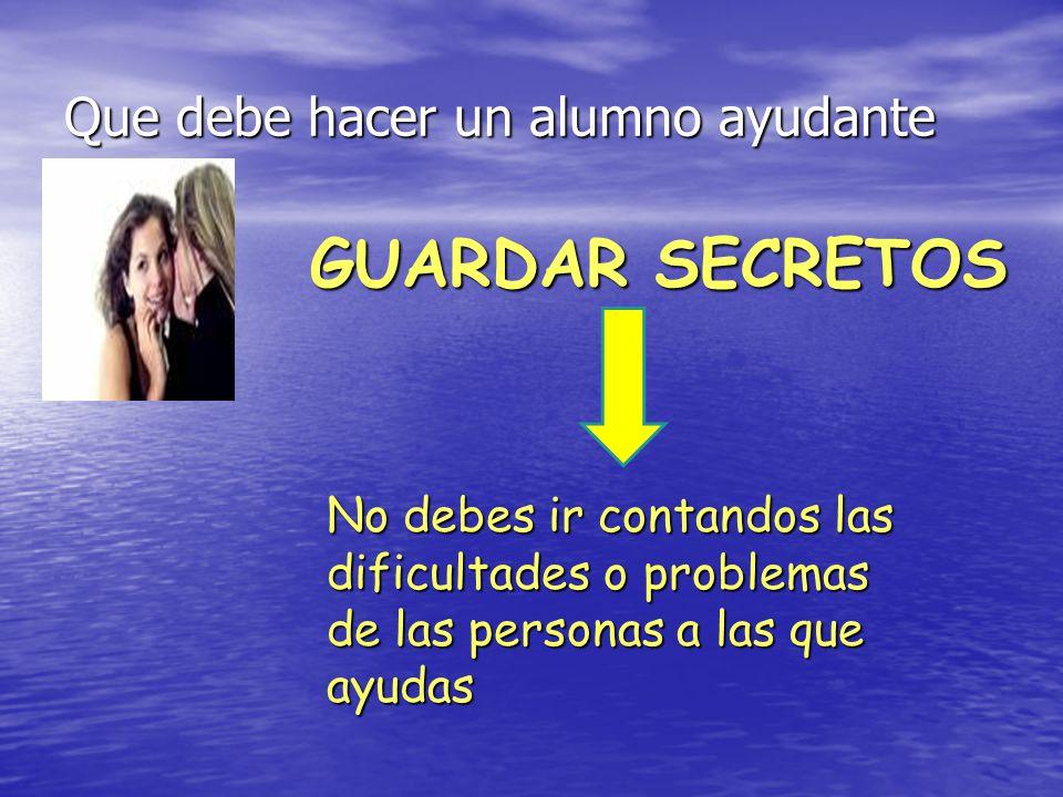 Que debe hacer un alumno ayudante GUARDAR SECRETOS No debes ir contandos las dificultades o problemas de las personas a las que ayudas