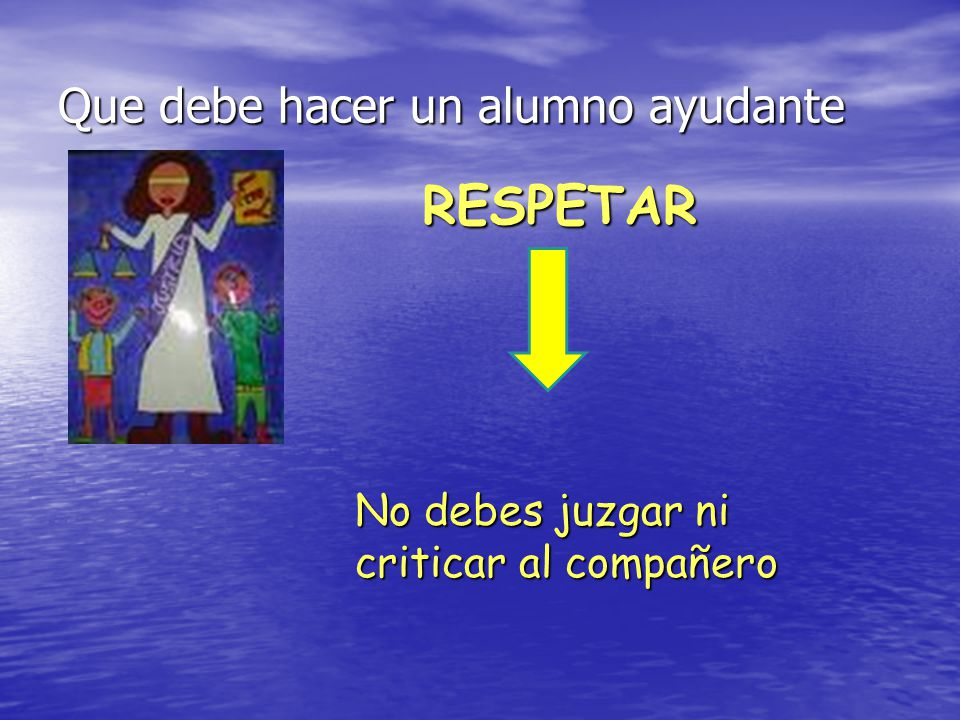 Que debe hacer un alumno ayudante RESPETAR No debes juzgar ni criticar al compañero