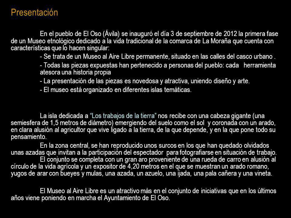 Presentación En el pueblo de El Oso (Ávila) se inauguró el día 3 de septiembre de 2012 la primera fase de un Museo etnológico dedicado a la vida tradi