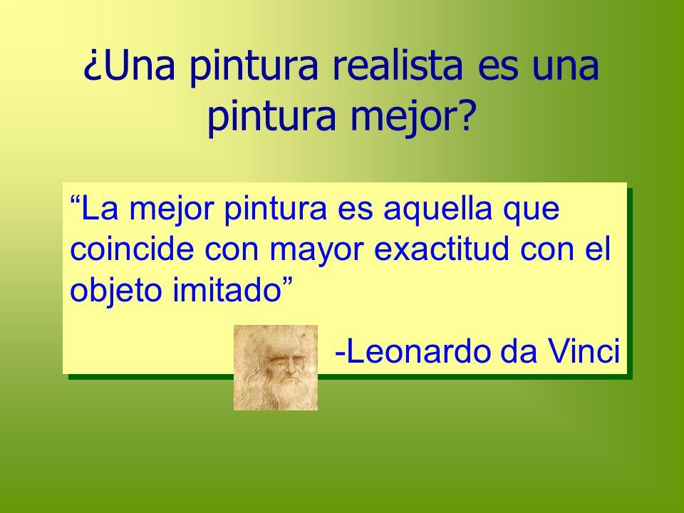 ¿Una pintura realista es una pintura mejor? La mejor pintura es aquella que coincide con mayor exactitud con el objeto imitado -Leonardo da Vinci La m