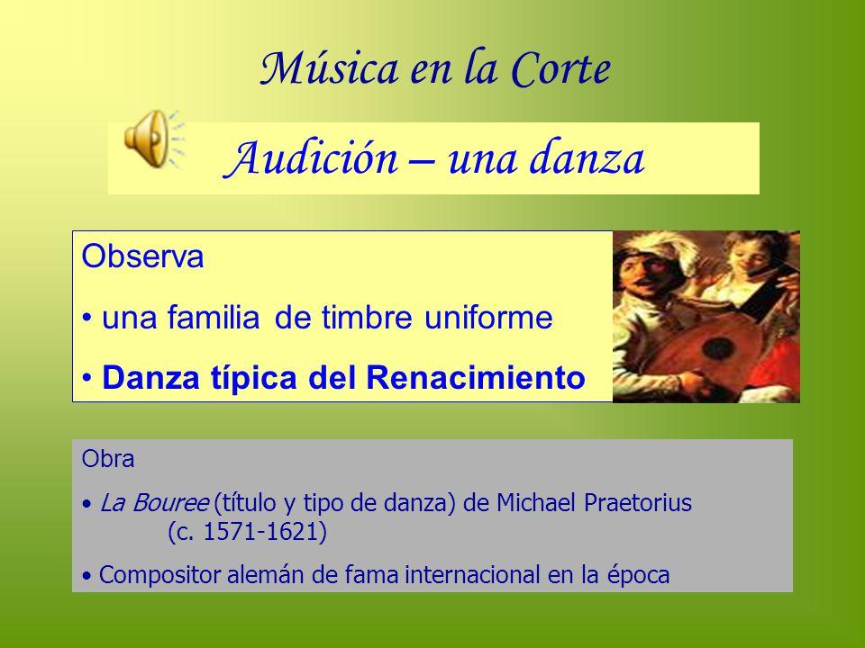 Música en la Corte Audición – una danza Observa una familia de timbre uniforme Danza típica del Renacimiento Obra La Bouree (título y tipo de danza) d