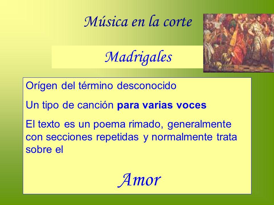 Música en la corte Madrigales Orígen del término desconocido Un tipo de canción para varias voces El texto es un poema rimado, generalmente con seccio