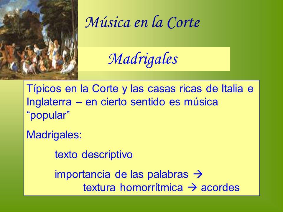 Música en la Corte Madrigales Típicos en la Corte y las casas ricas de Italia e Inglaterra – en cierto sentido es música popular Madrigales: texto des