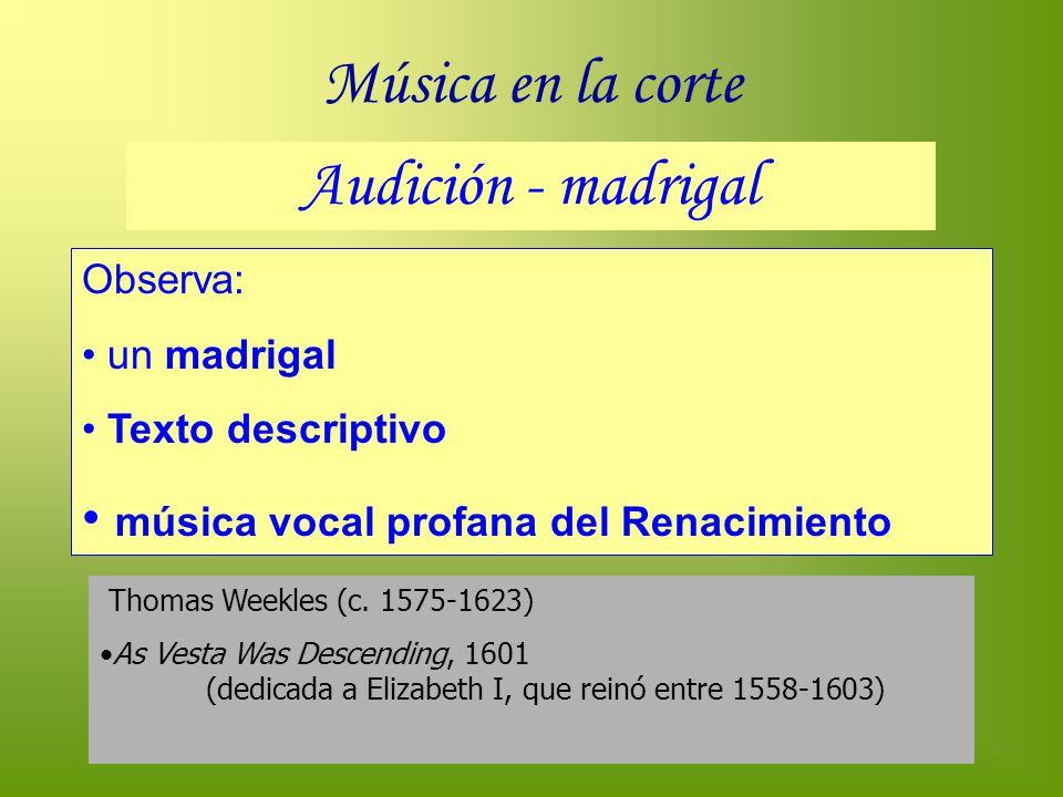 Música en la corte Audición - madrigal Observa: un madrigal Texto descriptivo música vocal profana del Renacimiento Thomas Weekles (c. 1575-1623) As V
