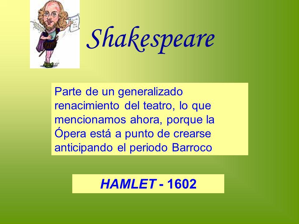 Shakespeare Parte de un generalizado renacimiento del teatro, lo que mencionamos ahora, porque la Ópera está a punto de crearse anticipando el periodo