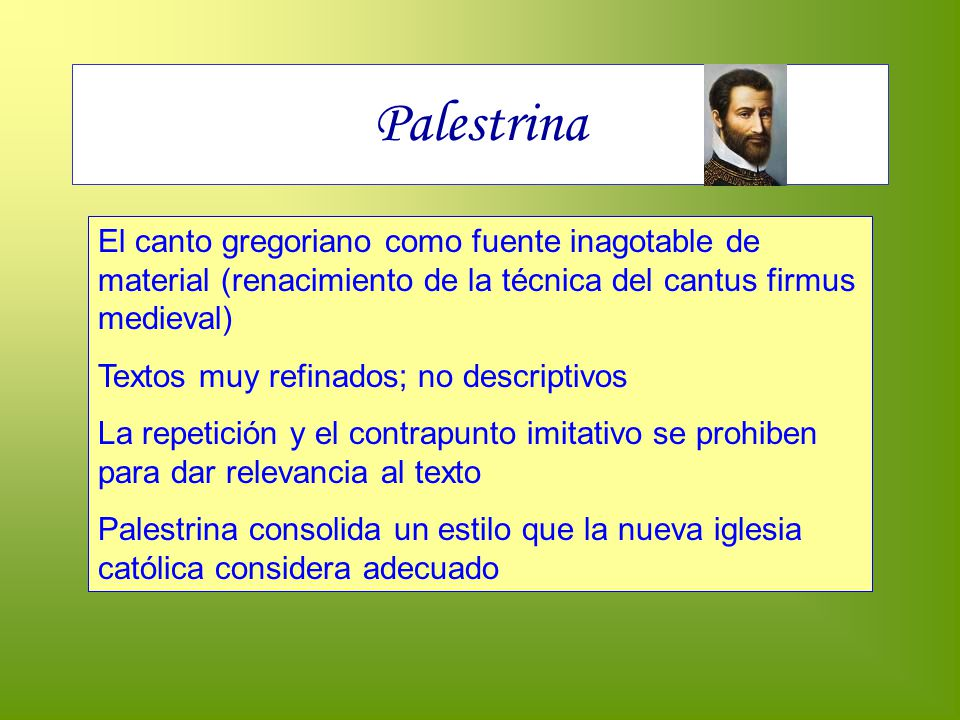 Palestrina El canto gregoriano como fuente inagotable de material (renacimiento de la técnica del cantus firmus medieval) Textos muy refinados; no des