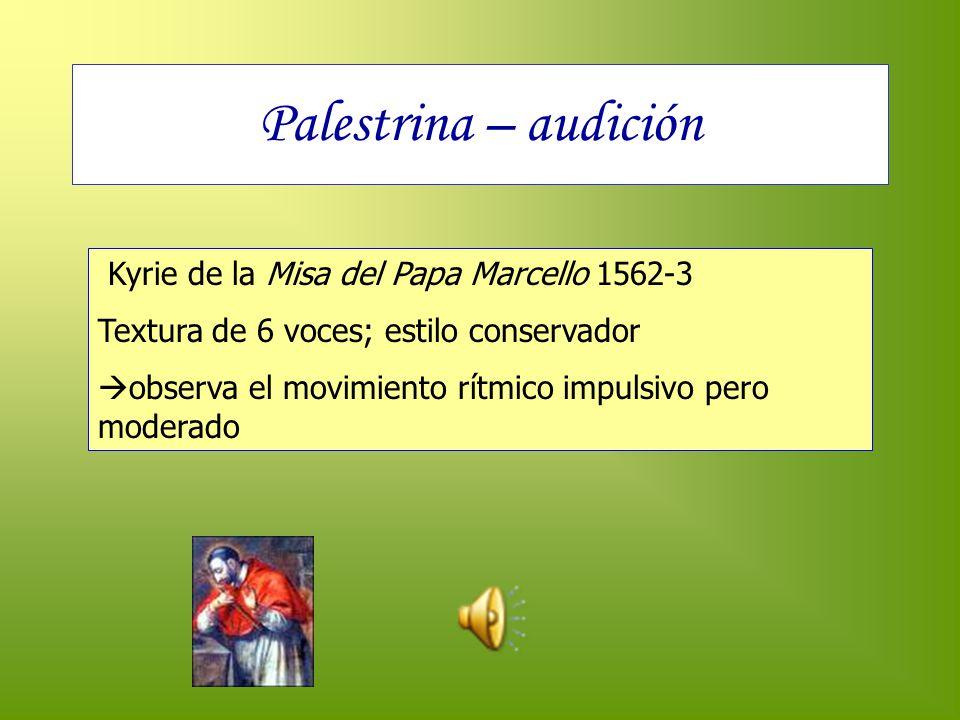 Palestrina – audición Kyrie de la Misa del Papa Marcello 1562-3 Textura de 6 voces; estilo conservador observa el movimiento rítmico impulsivo pero mo