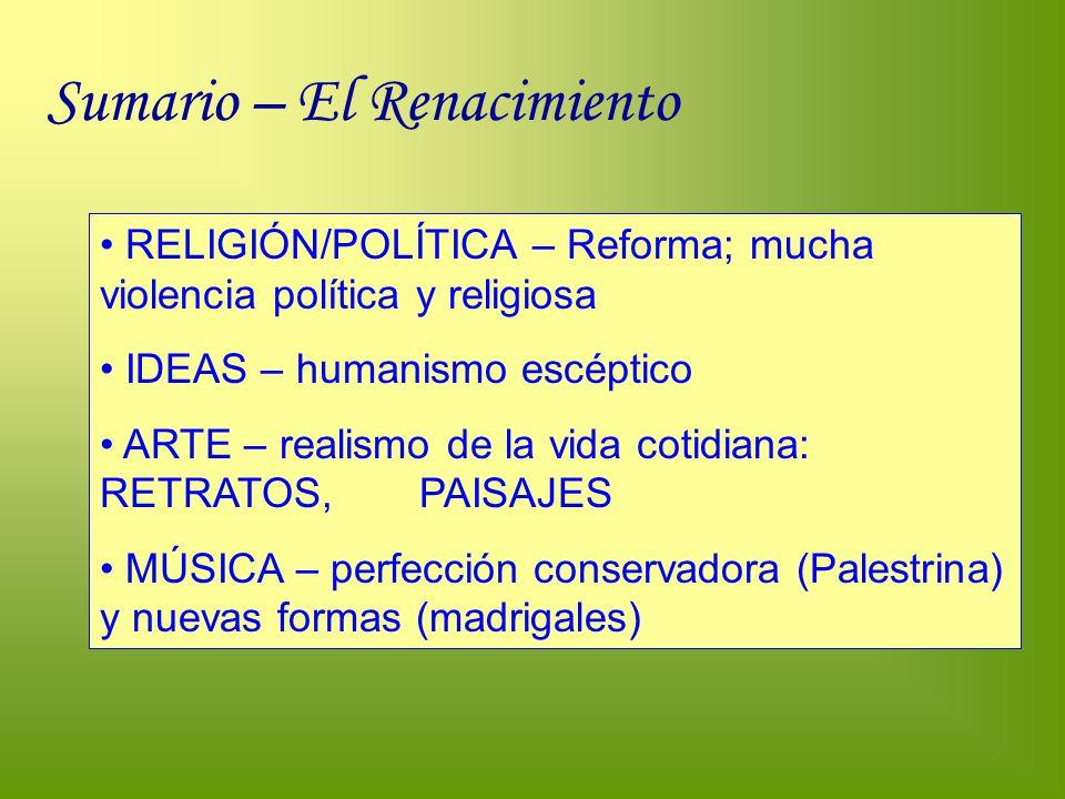 Sumario – El Renacimiento RELIGIÓN/POLÍTICA – Reforma; mucha violencia política y religiosa IDEAS – humanismo escéptico ARTE – realismo de la vida cot