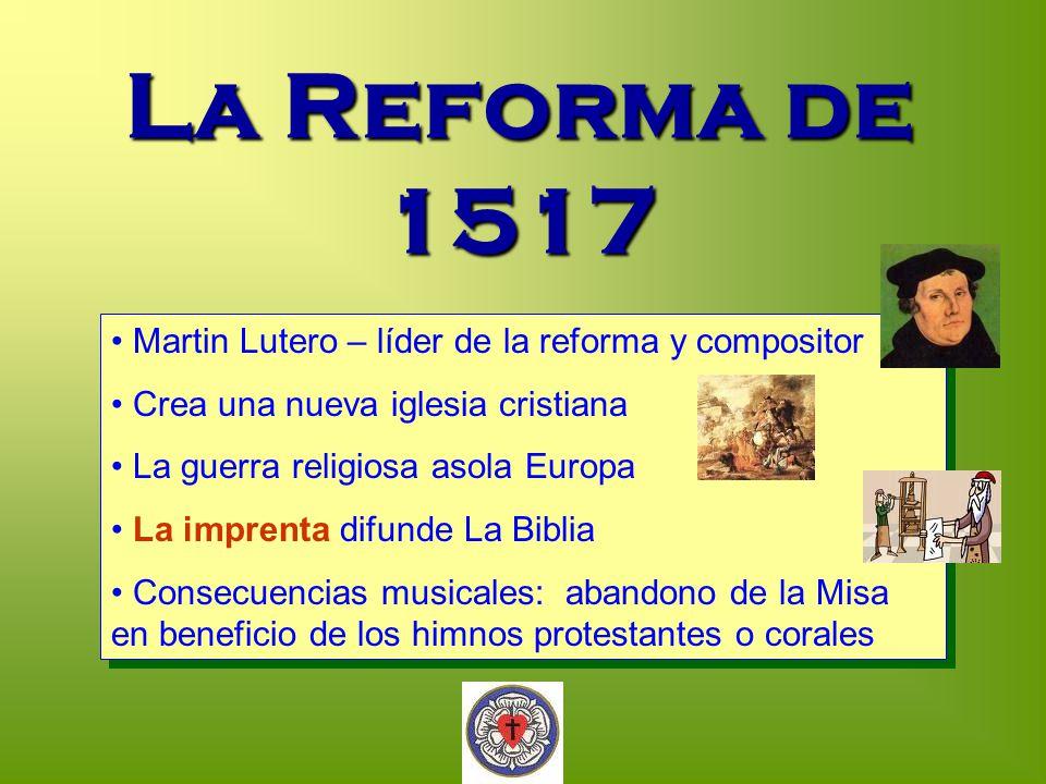 La Reforma de 1517 Martin Lutero – líder de la reforma y compositor Crea una nueva iglesia cristiana La guerra religiosa asola Europa La imprenta difu