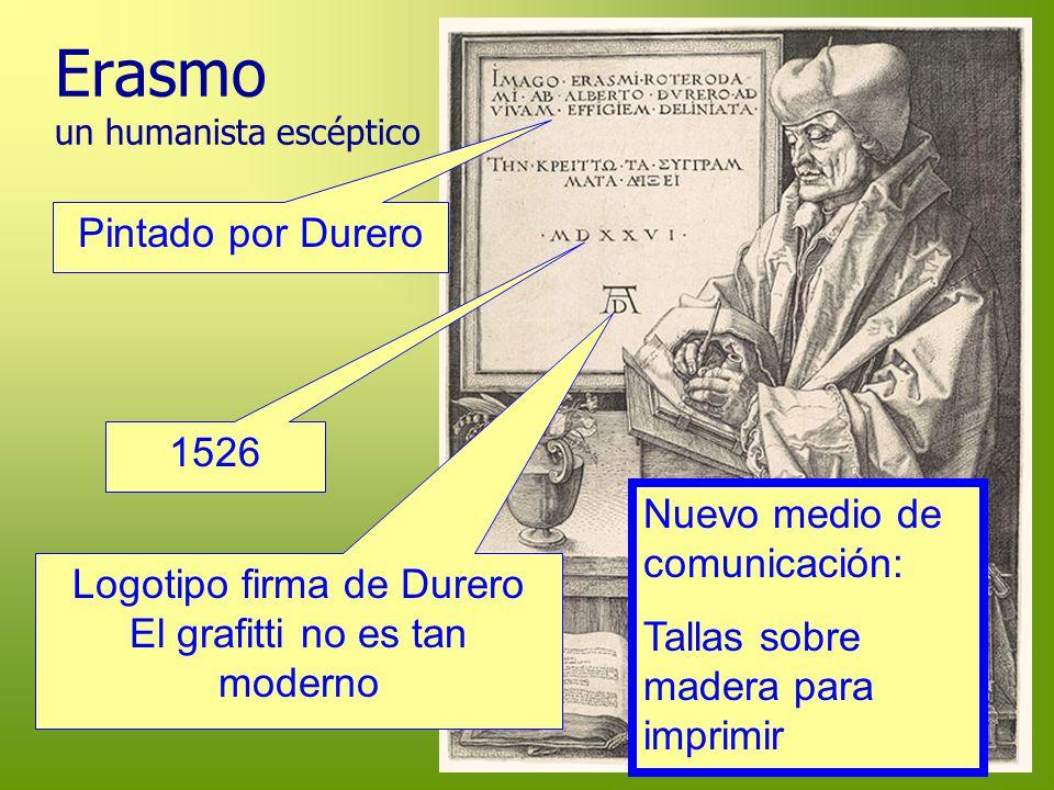 Erasmo un humanista escéptico 1526 Logotipo firma de Durero El grafitti no es tan moderno Pintado por Durero Nuevo medio de comunicación: Tallas sobre
