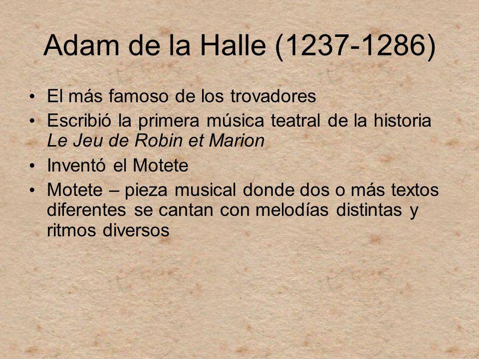 Adam de la Halle (1237-1286) El más famoso de los trovadores Escribió la primera música teatral de la historia Le Jeu de Robin et Marion Inventó el Mo