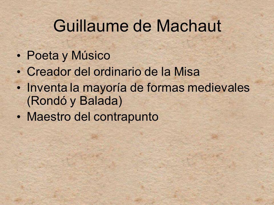 Guillaume de Machaut Poeta y Músico Creador del ordinario de la Misa Inventa la mayoría de formas medievales (Rondó y Balada) Maestro del contrapunto