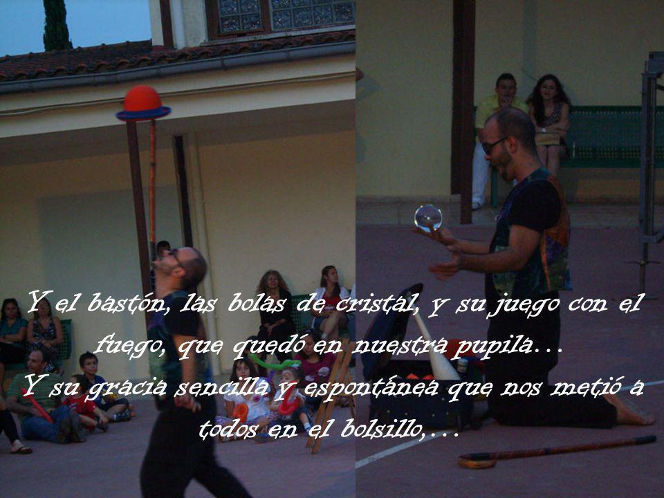 Y el bastón, las bolas de cristal, y su juego con el fuego, que quedó en nuestra pupila… Y su gracia sencilla y espontánea que nos metió a todos en el