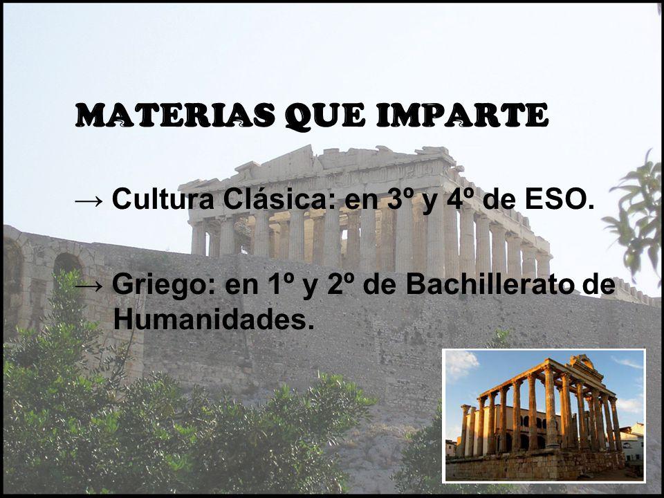 MATERIAS QUE IMPARTE Cultura Clásica: en 3º y 4º de ESO. Griego: en 1º y 2º de Bachillerato de Humanidades.