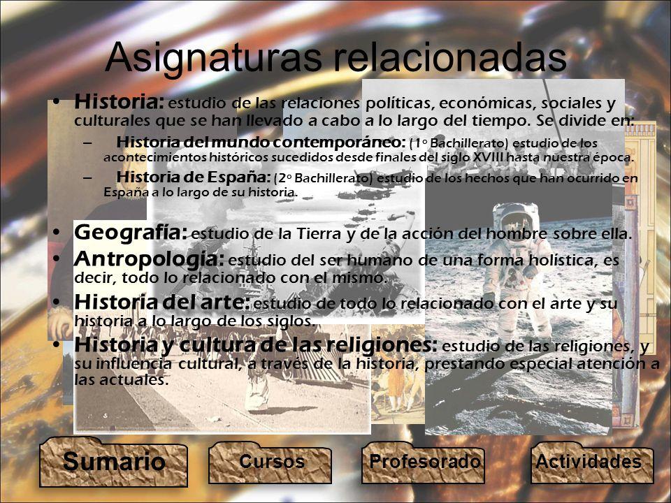 Asignaturas relacionadas Historia: estudio de las relaciones políticas, económicas, sociales y culturales que se han llevado a cabo a lo largo del tiempo.