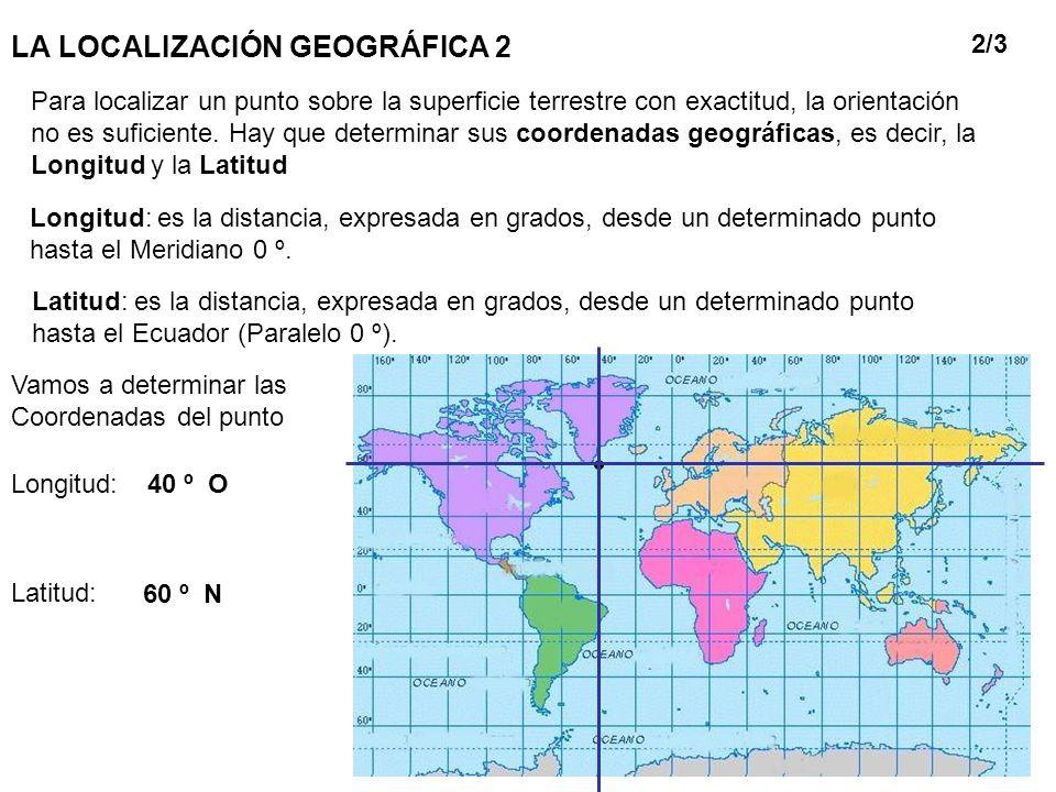 LA LOCALIZACIÓN GEOGRÁFICA 2 Para localizar un punto sobre la superficie terrestre con exactitud, la orientación no es suficiente. Hay que determinar