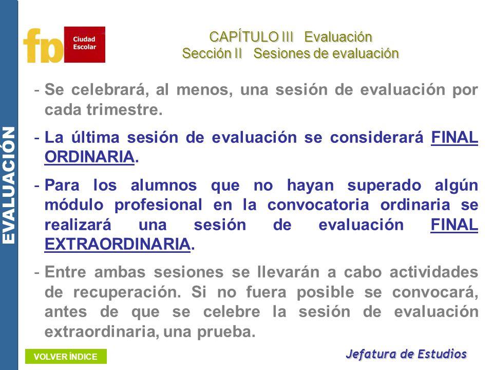Jefatura de Estudios CAPÍTULO III Evaluación Sección II Sesiones de evaluación EVALUACIÓN VOLVER ÍNDICE -Se celebrará, al menos, una sesión de evaluac