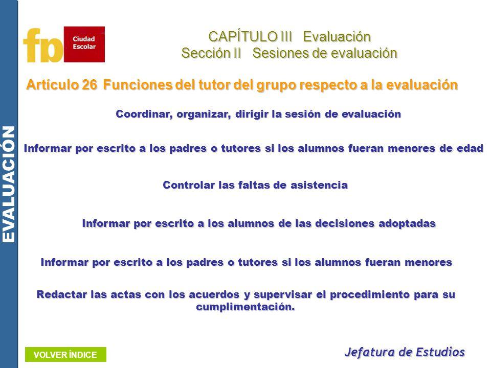 Artículo 26Funciones del tutor del grupo respecto a la evaluación Jefatura de Estudios CAPÍTULO III Evaluación Sección II Sesiones de evaluación EVALU