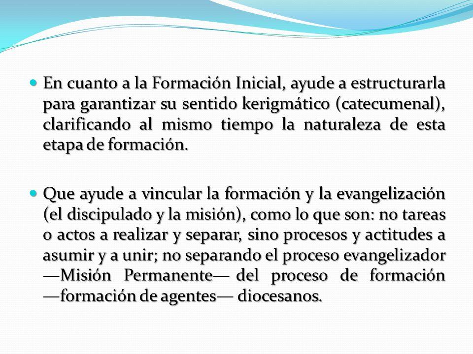 En cuanto a la Formación Inicial, ayude a estructurarla para garantizar su sentido kerigmático (catecumenal), clarificando al mismo tiempo la naturaleza de esta etapa de formación.