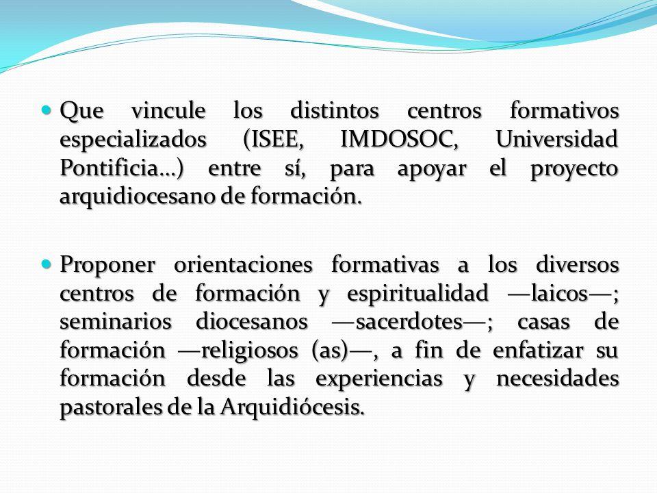 Que vincule los distintos centros formativos especializados (ISEE, IMDOSOC, Universidad Pontificia…) entre sí, para apoyar el proyecto arquidiocesano de formación.