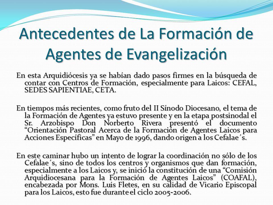 Antecedentes de La Formación de Agentes de Evangelización En esta Arquidiócesis ya se habían dado pasos firmes en la búsqueda de contar con Centros de Formación, especialmente para Laicos: CEFAL, SEDES SAPIENTIAE, CETA.