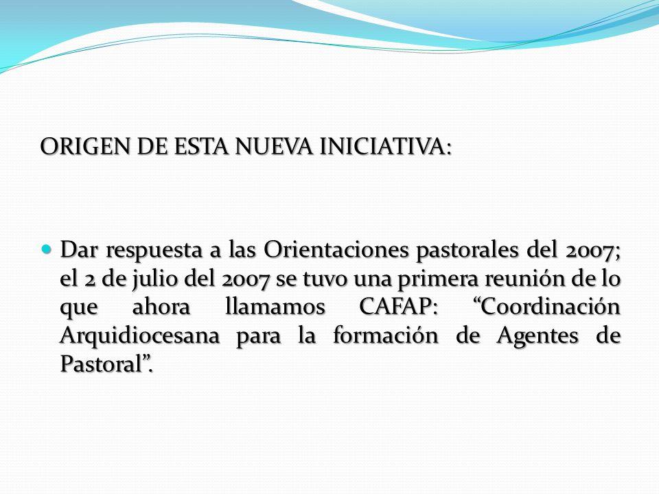 ORIGEN DE ESTA NUEVA INICIATIVA: Dar respuesta a las Orientaciones pastorales del 2007; el 2 de julio del 2007 se tuvo una primera reunión de lo que ahora llamamos CAFAP: Coordinación Arquidiocesana para la formación de Agentes de Pastoral.