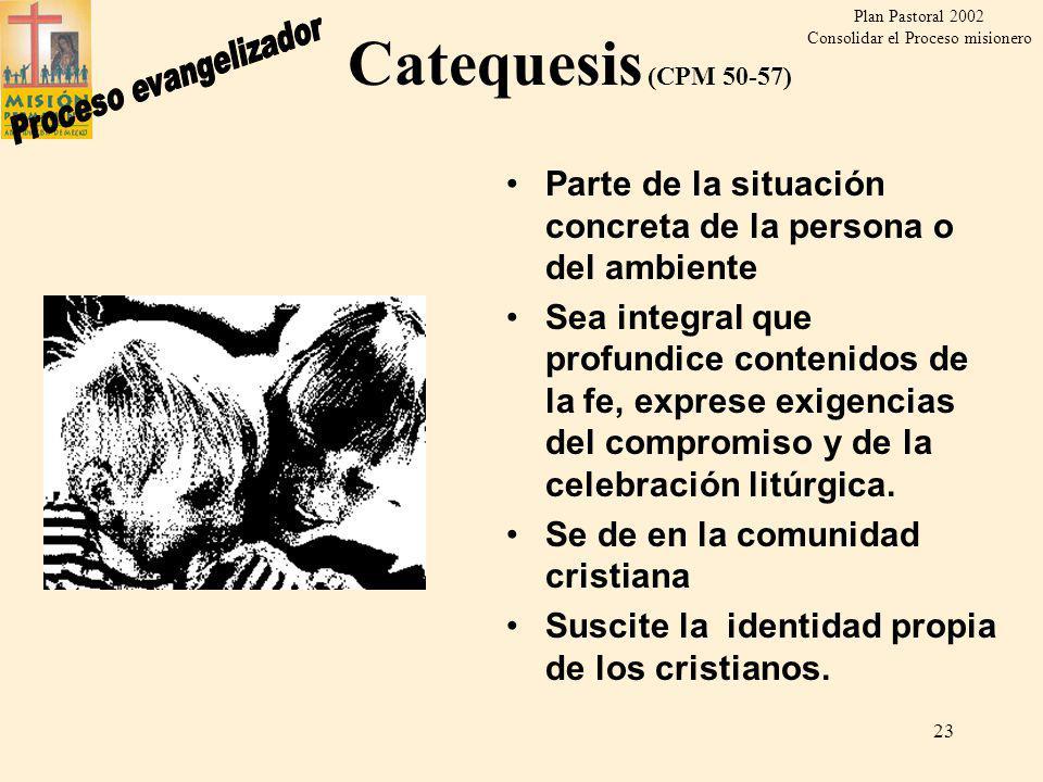Plan Pastoral 2002 Consolidar el Proceso misionero 22 Reiniciación cristiana (CPM 49) Suscitar que vivan como verdaderos evangelizados y creyentes Compartir experiencia de comunidad Compromiso en las tareas de la Iglesia Personalización de la Fe