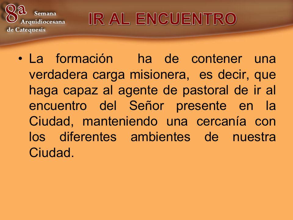 La formación ha de contener una verdadera carga misionera, es decir, que haga capaz al agente de pastoral de ir al encuentro del Señor presente en la