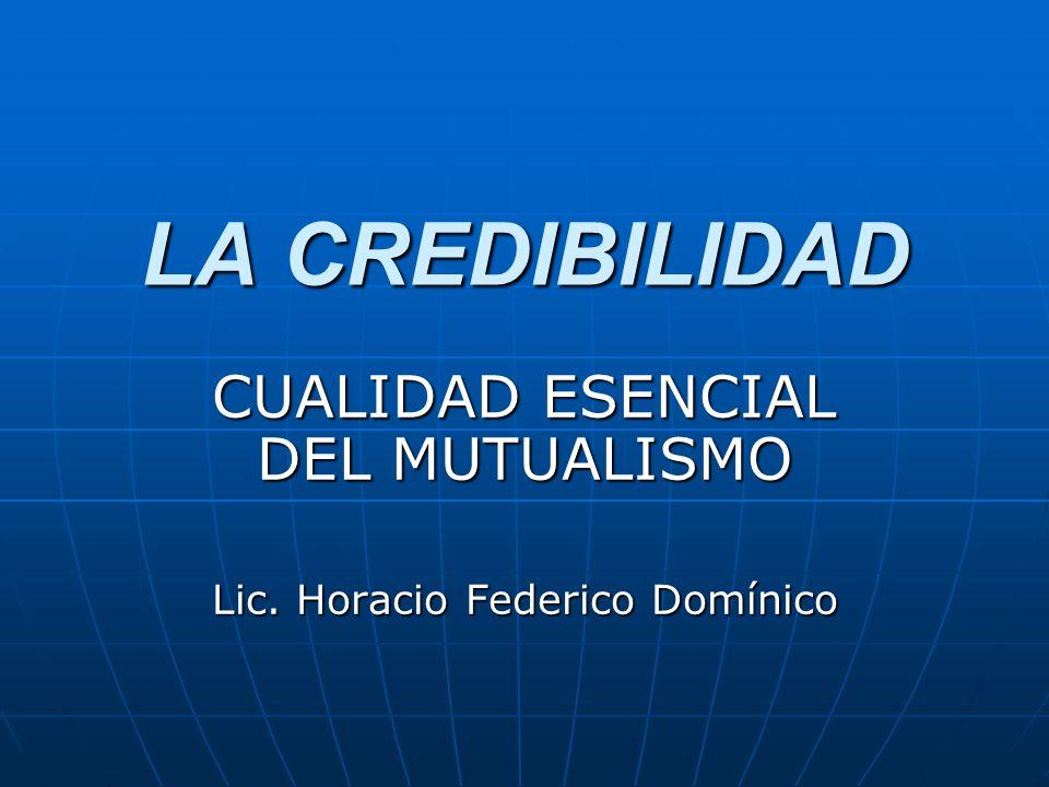 LA CREDIBILIDAD CUALIDAD ESENCIAL DEL MUTUALISMO Lic. Horacio Federico Domínico