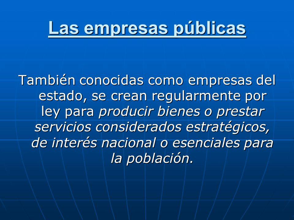 Las empresas públicas También conocidas como empresas del estado, se crean regularmente por ley para producir bienes o prestar servicios considerados