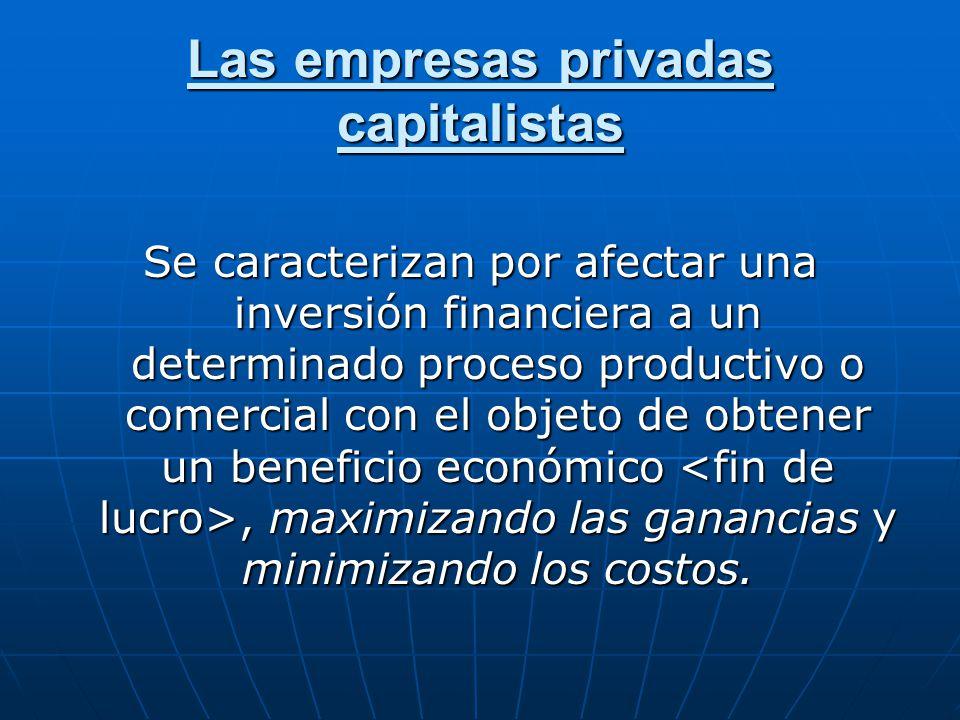 Las empresas privadas capitalistas Se caracterizan por afectar una inversión financiera a un determinado proceso productivo o comercial con el objeto