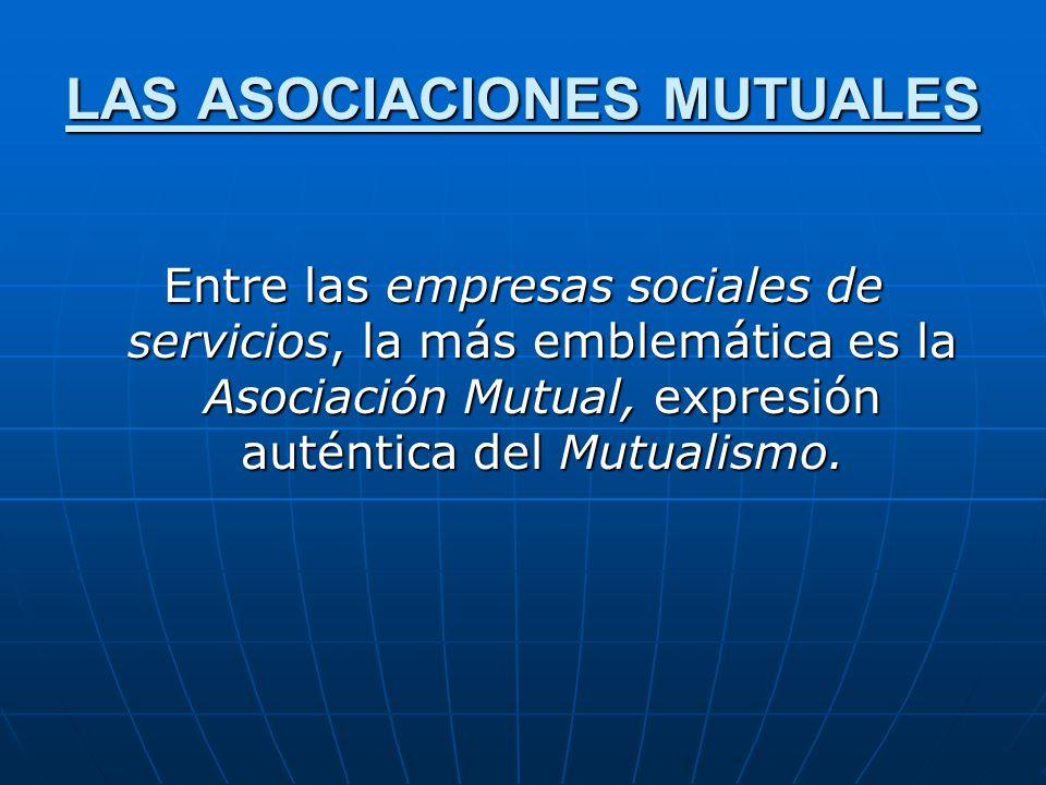 LAS ASOCIACIONES MUTUALES Entre las empresas sociales de servicios, la más emblemática es la Asociación Mutual, expresión auténtica del Mutualismo.