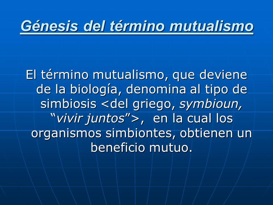 Génesis del término mutualismo El término mutualismo, que deviene de la biología, denomina al tipo de simbiosis, en la cual los organismos simbiontes,
