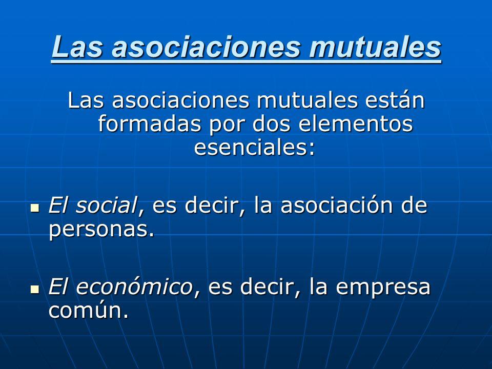 Las asociaciones mutuales Las asociaciones mutuales están formadas por dos elementos esenciales: El social, es decir, la asociación de personas. El so