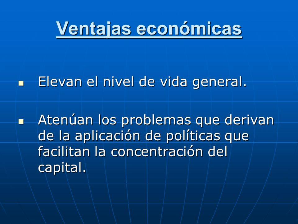 Ventajas económicas Elevan el nivel de vida general. Elevan el nivel de vida general. Atenúan los problemas que derivan de la aplicación de políticas