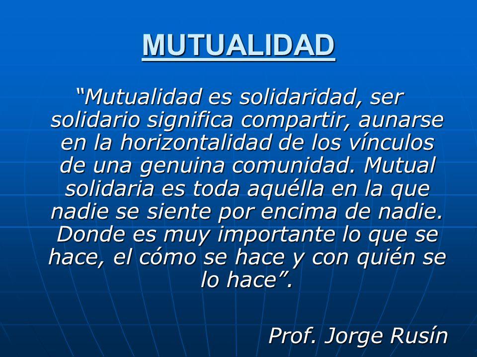MUTUALIDAD Mutualidad es solidaridad, ser solidario significa compartir, aunarse en la horizontalidad de los vínculos de una genuina comunidad. Mutual